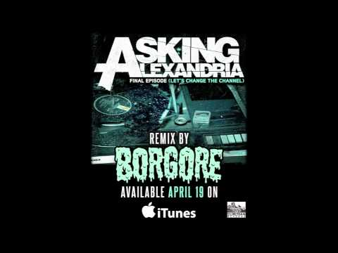 Asking Alexandria - The Final Episode (Let's Change The Channel) Borgore Remix