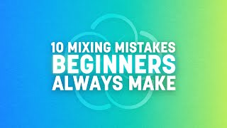 10 Mixing Mistakes Beginners Always Make | iZotope