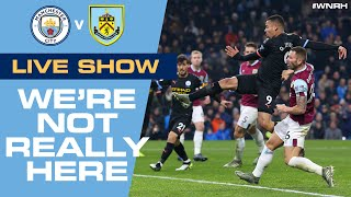 LIVE! | We're Not Really Here #WNRH | Man City v Burnley Live Stream