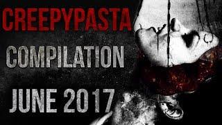 CREEPYPASTA COMPILATION - JUNE 2017