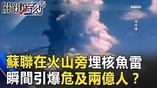 蘇聯曾在火山旁下埋20枚核魚雷 開戰後瞬間引爆危及兩億人!? 關鍵時刻20170821-4 黃創夏 朱學恒 施孝瑋