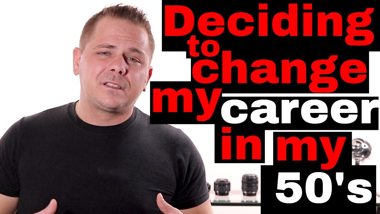 deciding to change my career in my 50 s deciding to change my career in my 50 s