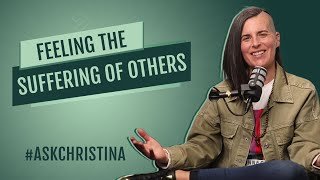 Feeling the Suffering of Others? | #ASKCHRISTINA