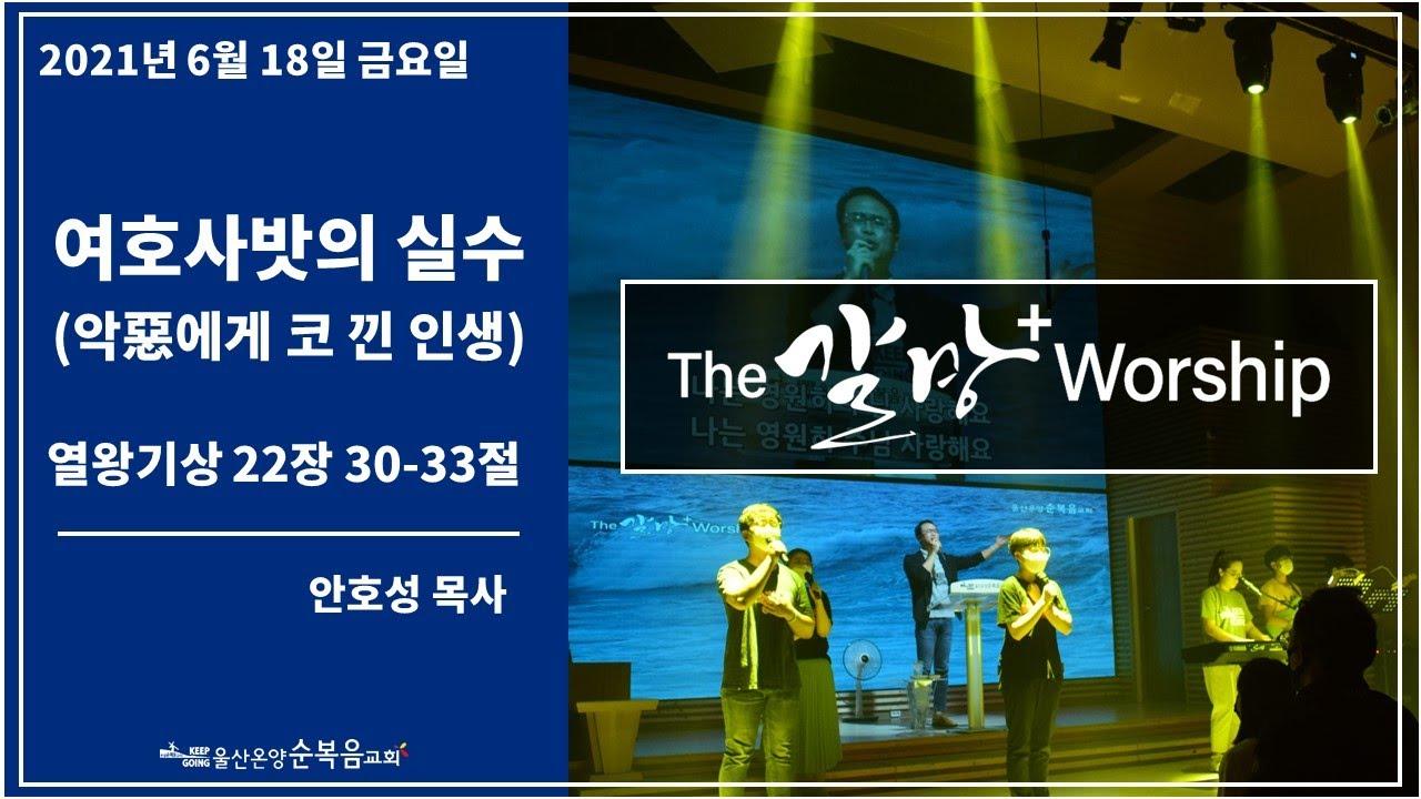 [여호사밧의 실수(악惡에게 코 낀 인생)] 울산온양순복음교회 The 갈망 Worship 안호성 목사 2021년 6월 18일