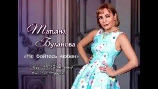 Татьяна Буланова - Не Бойтесь Любви