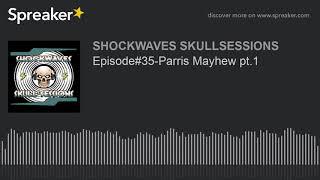 Episode#35-Parris Mayhew pt.1