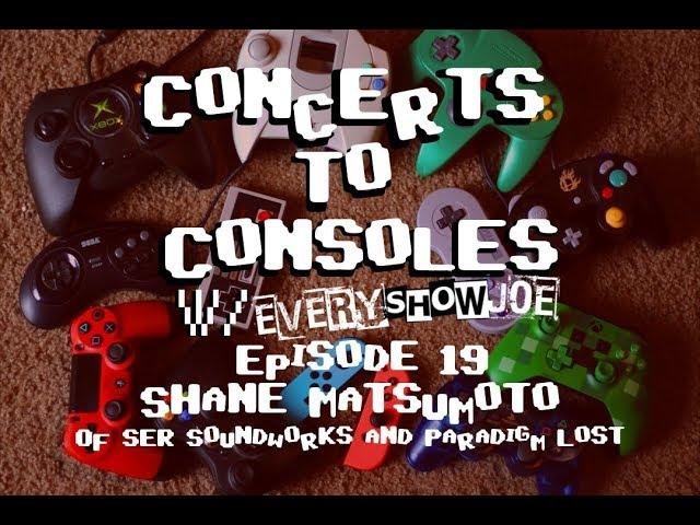 Concerts To Consoles: Episode 19 - Shane Matsumoto