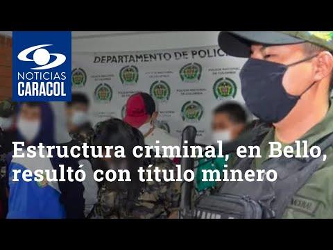 Los tentáculos criminales de El Mesa, estructura en Bello que resultó con título minero