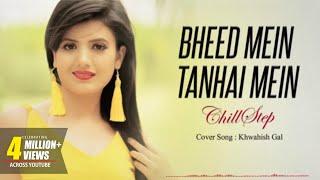 Bheed mein tanhai mein | Female Version | Cover By Khwahish Gal | New Version 2019