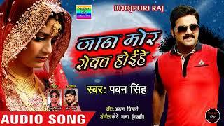 # pawan singh का sad song 2018 ।। जान मोरा रोवत होईहे ।। Jan mora rowat hoihe ।। bhojpuri lattest ।।