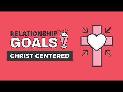 """Relationship Goals Part 1 - Christ-Centered"""