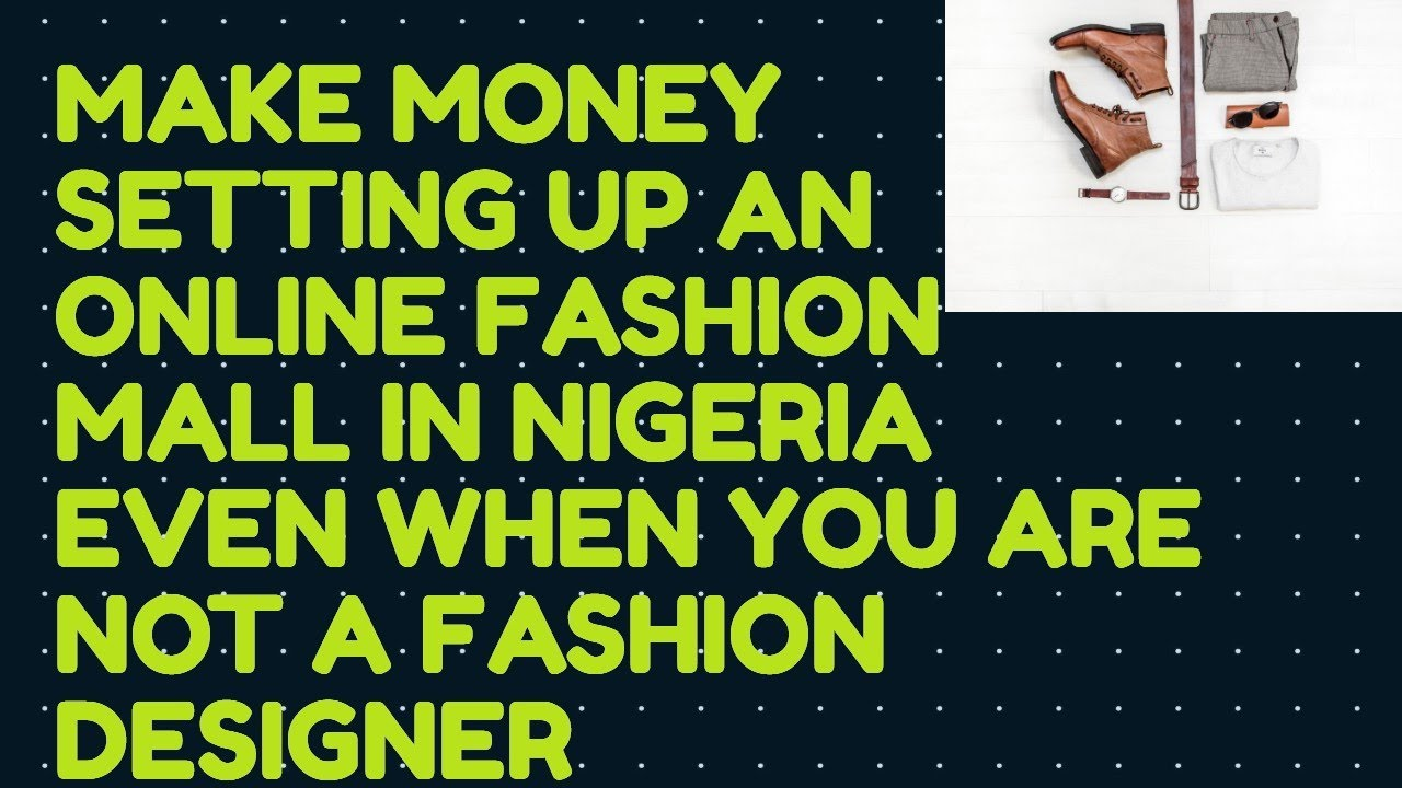 Make Money Setting Up An Online Fashion Mall In Nigeria Even When You Are Not A Fashion Designer Youtube