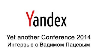 Что важнее 'горящие глаза' или большой опыт? Yac 2014 - интервью с Вадимом Пацевым.