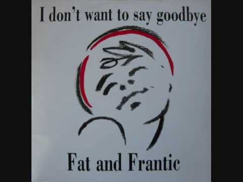 Fat And Frantic  - I Don't Want To Say Goodbye (1990) (Audio)