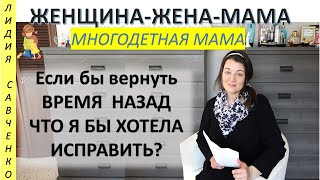 Что бы я исправила, если бы могла вернуть время назад? Женщина-Жена-Мама Лидия Савченко
