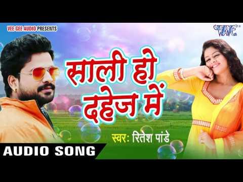 सुपरहिट लोकगीत 2017 - साली हो दहेज़ में - Ritesh Pandey - Saali Ho Dahej Me - Bhojpuri Hit Songs