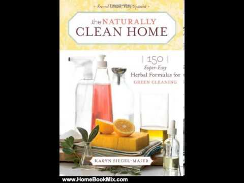 Home Book Summary: The Naturally Clean Home: 150 Super-Easy Herbal Formulas for Green Cleaning by...