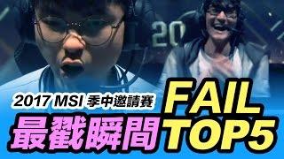 MSI 季中邀請賽 最戳瞬間 TOP Fail 5【 TOP 5 FAIL - MSI 2017】