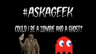 Can I be a Zombie and a Ghost at the same time? #AskaGeek