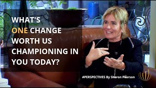 What's ONE change worth us championing in you today? | #PERSPECTIVES with Sharon Pearson