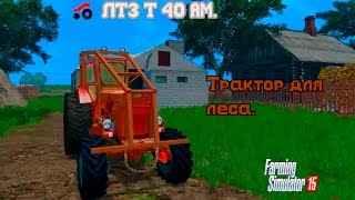 Farming Simulator 2015. мод трактор для леса ЛТЗ Т 40 АМ.