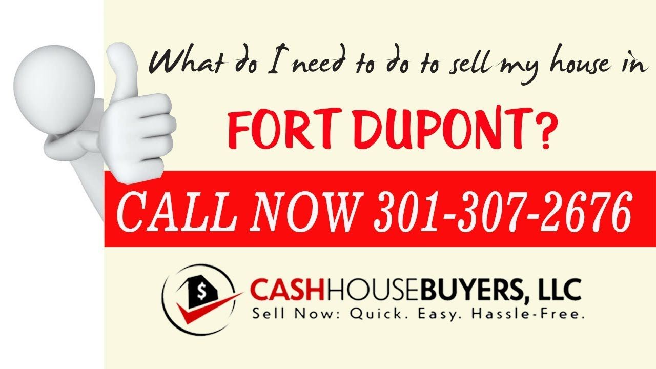 What do I need to do to sell my house fast in Fort Dupont Washington DC   Call 301 307 2676