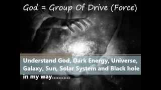 Understand God, Dark Energy, Universe, Galaxy, Sun, Solar System and Black hole in my way