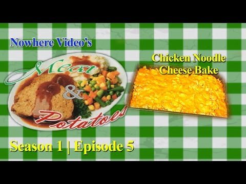 Nowhere Video's Meat & Potatoes - Season 1 #5 - Chicken Noodle Cheese Bake FULL EPISODE