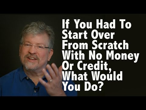 if-you-had-to-start-over-from-scratch-with-no-money-or-credit,-what-would-you-do?