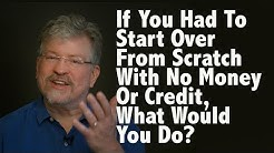 If You Had to Start Over From Scratch With No Money or Credit, What Would You Do?