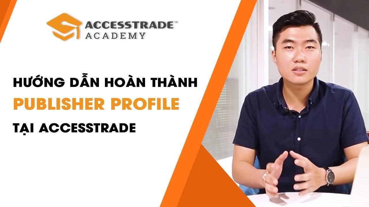 Hướng dẫn hoàn thành Publisher Profile để bắt đầu kiếm tiền với Affiliate – ACCESSTRADE Academy