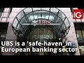 UBS is a 'safe-haven' in European banking sector