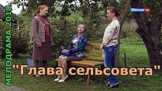 Отличный деревенский фильм 2018 - ГЛАВА СЕЛЬСОВЕТА-Мелодрама новинка