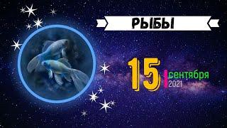 РЫБЫ  ГОРОСКОП НА ЗАВТРА 15 СЕНТЯБРЯ 2021.ГОРОСКОП НА СЕГОДНЯ 15 СЕНТЯБРЯ 2021