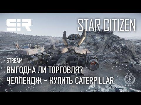 Star Citizen: Выгодна ли Торговля? | Челлендж - Купить CATERPILLAR | p.3.7