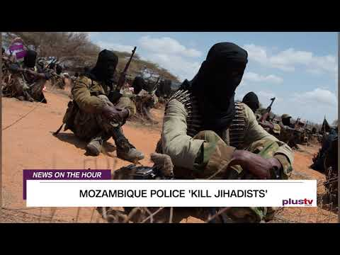 News On The Hour: MOZAMBIQUE POLICE 'KILL JIHADISTS' and more
