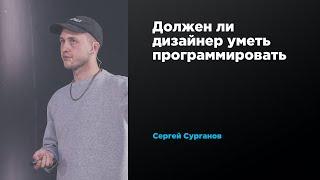 Должен ли дизайнер уметь программировать | Сергей Сурганов | Prosmotr