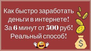 Как быстро заработать деньги в интернете! За 6 минут от 500 руб! Реальный способ!