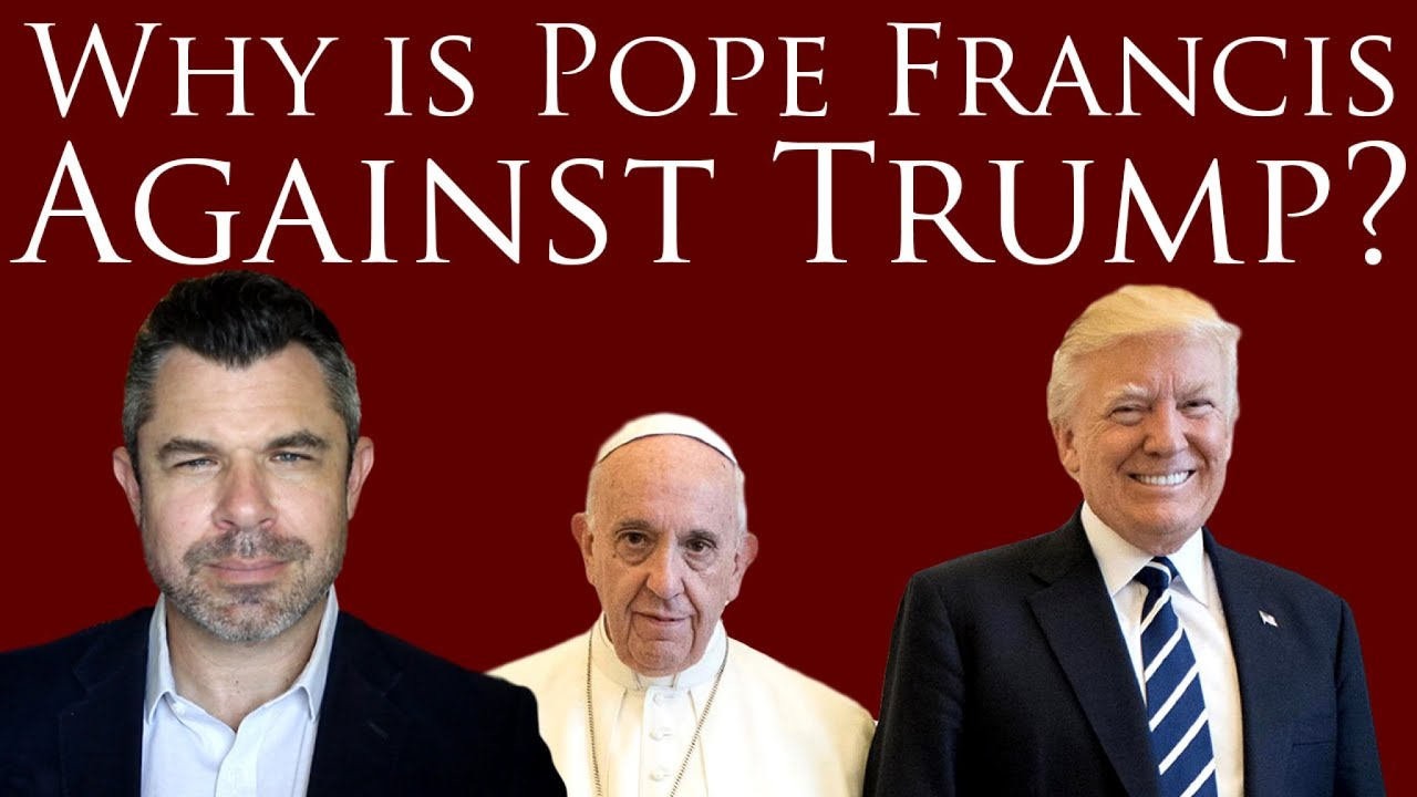 Why is Pope Francis Against Trump?