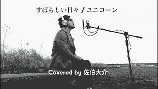 すばらしい日々/ユニコーン (Covered by 佐伯大介)