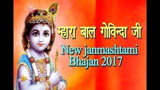 म्हारा बाल गोविंदा जी | Mahara bal govinda ji | New Krishna Bhajan 2017