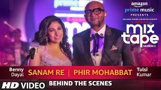 Making Of Sanam Re/Phir Mohabbat | Tulsi Kumar | Benny Dayal T-SERIES MIXTAPE SEASON 2 | Ep 5