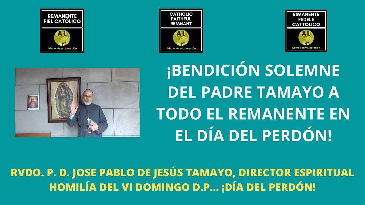 PASO 3 de 5. DÍA DEL PERDÓN. ¡BENDICIÓN SOLEMNE A TODO EL REMANENTE FIEL CATÓLICO POR EL P.TAMAYO!