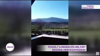 Feszült a migrációs helyzet Bosznia-Hercegovinában