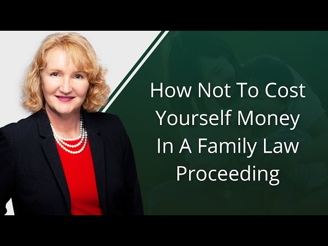 How Not To Cost Yourself Money In A Family Law Proceeding