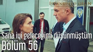 İstanbullu Gelin 56. Bölüm - Sana İyi Geleceğimi Düşünmüştüm