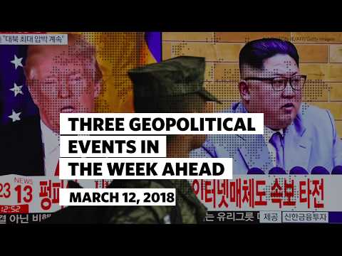 Three Geopolitical Events in the Week Ahead • March 12 2018