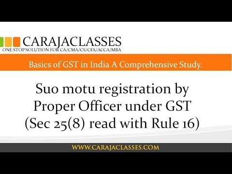 Suo motu registration by Proper Officer under GST (Sec 25(8) read with Rule 16)