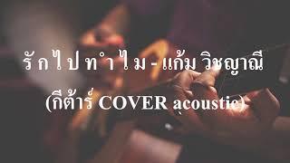 รักไปทำไม - แก้ม วิชญาณี (กีต้าร์ COVER acoustic เนกึนซอกสไตล์)