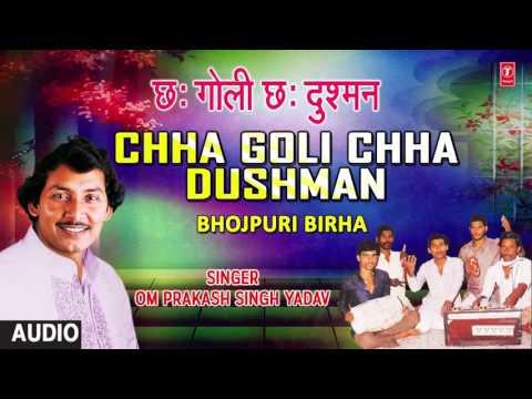 CHHA GOLI CHHA DUSHMAN - BHOJPURI BIRHA | SINGER- OM PRAKASH SINGH YADAV